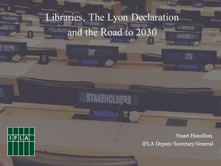 Stuart Hamilton, IFLA Deputy Secretary General Libraries, The Lyon Declaration and the Road to 2030.