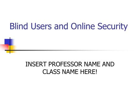 Blind Users and Online <strong>Security</strong> INSERT PROFESSOR NAME AND CLASS NAME HERE!