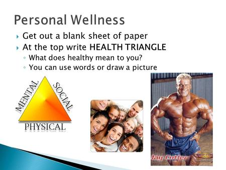  Get out a blank sheet of paper  At the top write HEALTH TRIANGLE ◦ What does healthy mean to you? ◦ You can use words or draw a picture.