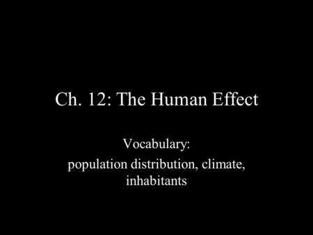 Ch. 12: The Human Effect Vocabulary: population distribution, climate, inhabitants.