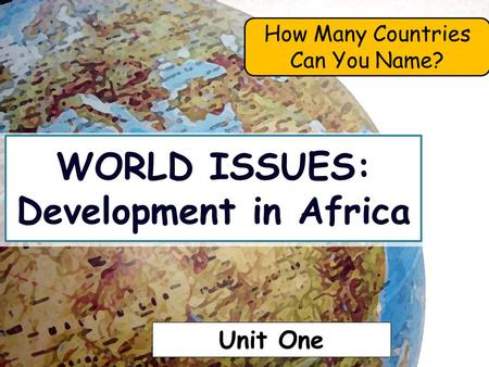 WORLD ISSUES: Development in Africa How Many Countries Can You Name? Unit One.