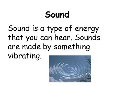 Sound Sound is a type of energy that you can hear. Sounds are made by something vibrating.