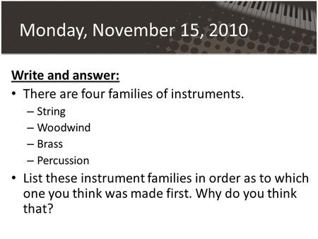Monday, November 15, 2010 Write and answer: There are four families of instruments. – String – Woodwind – Brass – Percussion List these instrument families.