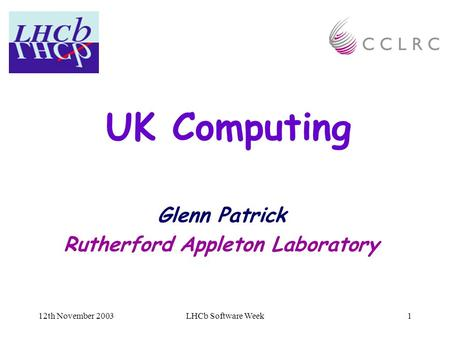 12th November 2003LHCb Software Week1 UK Computing Glenn Patrick Rutherford Appleton Laboratory.