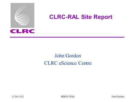 23 Oct 2002HEPiX FNALJohn Gordon CLRC-RAL Site Report John Gordon CLRC eScience Centre.