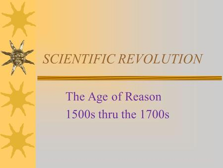 SCIENTIFIC REVOLUTION The Age of Reason 1500s thru the 1700s.