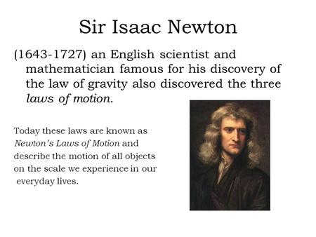 Sir Isaac Newton (1643-1727) an English scientist and mathematician famous for his discovery of the law of gravity also discovered the three laws of motion.