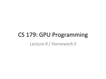 CS 179: GPU Programming Lecture 12 / Homework 4