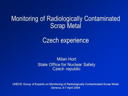 Monitoring of Radiologically Contaminated Scrap Metal Czech experience Milan Hort State Office for Nuclear Safety Czech republic UNECE Group of Experts.