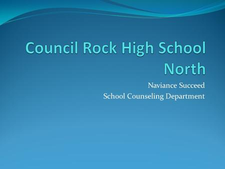 Naviance Succeed School Counseling Department. Welcome to Naviance  Naviance is a web-based resource for students and parents that encourages and supports.