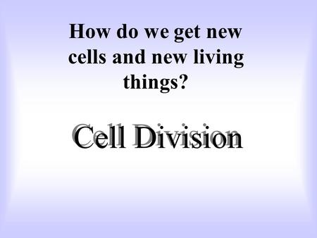 Cell Division How do we get new cells and new living things?