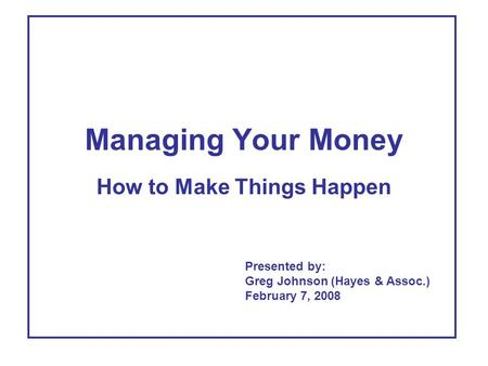 Managing Your Money How to Make Things Happen Presented by: Greg Johnson (Hayes & Assoc.) February 7, 2008.