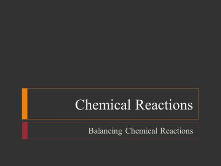 Chemical Reactions Balancing Chemical Reactions. Chemical Reactions  Objectives  List three observations that suggest that a chemical reaction has taken.