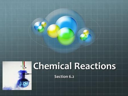 Chemical Reactions Section 6.2. I. Reactants and Products A.Chemical reaction 1.Process where atoms or groups of atoms in substances are reorganized 2.Production.