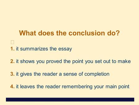 What does the conclusion do? 1. it summarizes the essay 2. it shows you proved the point you set out to make 3. it gives the reader a sense of completion.