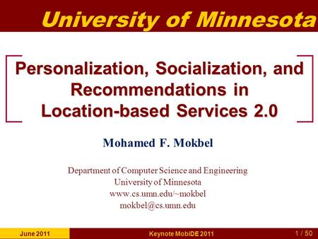 University of Minnesota 1 / 50 June 2011 Keynote MobiDE 2011 Personalization, <strong>Socialization</strong>, and Recommendations in Location-based Services 2.0 Mohamed.