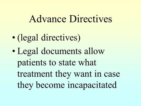Advance Directives (legal directives) Legal documents allow patients to state what treatment they want in case they become incapacitated.