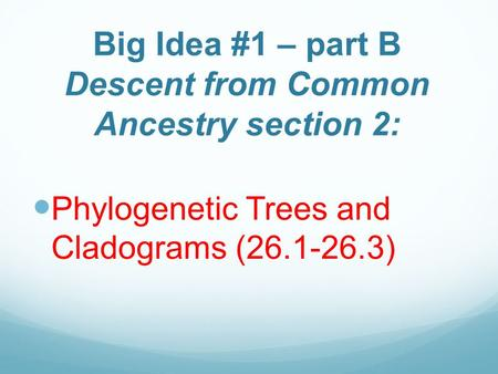 Big Idea #1 – part B Descent from Common Ancestry section 2: Phylogenetic Trees and Cladograms (26.1-26.3)