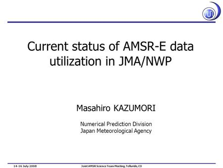 Current status of AMSR-E data utilization in JMA/NWP Masahiro KAZUMORI Numerical Prediction Division Japan Meteorological Agency 14-16 July 2008 Joint.