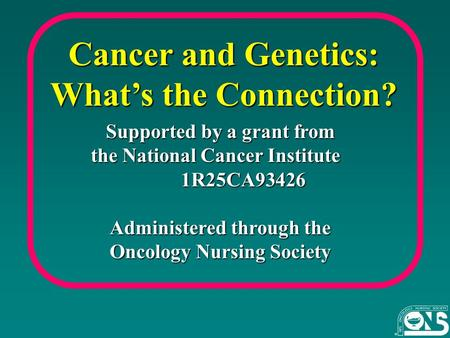 Cancer <strong>and</strong> Genetics: What's the Connection? Supported by a grant from Supported by a grant from the National Cancer Institute 1R25CA93426 1R25CA93426 Administered.