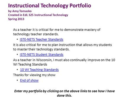 Instructional Technology Portfolio by Amy Tomasko Created in EdL 325 Instructional Technology Spring 2013 As a teacher it is critical for me to demonstrate.