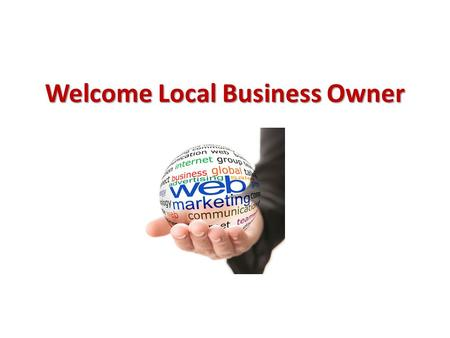 Welcome Local Business Owner. Topics Covered Today Why do you need to market your business online? Old way vs. New way of marketing 7 Secrets of being.