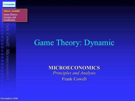 Frank Cowell: Microeconomics <strong>Game</strong> <strong>Theory</strong>: Dynamic MICROECONOMICS Principles and Analysis Frank Cowell November 2006 Almost essential <strong>Game</strong> <strong>Theory</strong>: Strategy.