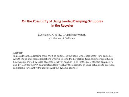 On the Possibility of Using Landau Damping Octupoles in the Recycler Y. Alexahin, A. Burov, E. Gianfelice-Wendt, V. Lebedev, A. Valishev Abstract: To provide.