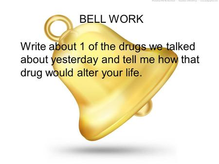 BELL WORK Write about 1 of the drugs we talked about yesterday and tell me how that drug would alter your life.