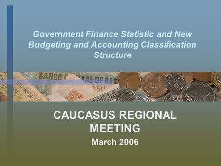Government Finance Statistic and New Budgeting and Accounting Classification Structure CAUCASUS REGIONAL MEETING March 2006.