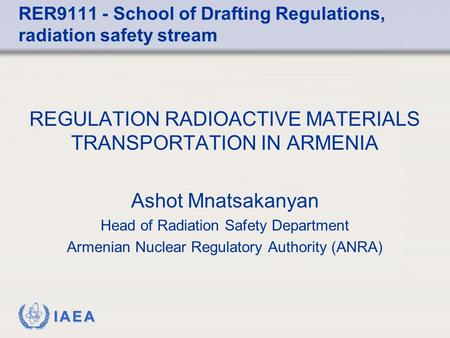 IAEA REGULATION RADIOACTIVE MATERIALS TRANSPORTATION IN ARMENIA Ashot Mnatsakanyan Head of Radiation Safety Department Armenian Nuclear Regulatory Authority.