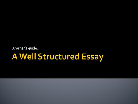A writer's guide..  To really be successful at writing essays it is important to have a solid structure.  This enables you to do two things well 1.