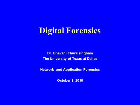 Digital Forensics Dr. Bhavani Thuraisingham The University of Texas at Dallas <strong>Network</strong> and Application Forensics October 8, 2010.