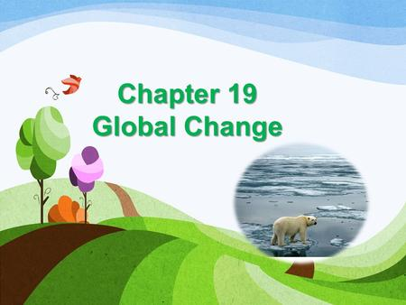 Chapter 19 Global Change. Global change-Global change- any chemical, biological or physical property change of the planet. Examples include cold temperatures.
