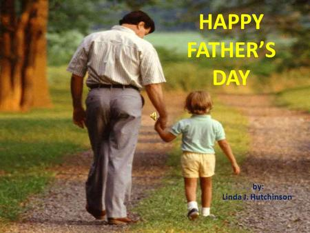 HAPPY FATHER'S DAY by: Linda J. Hutchinson Today and always I hope your day is filled with people, fun and much happiness; you deserve gifts and praise.