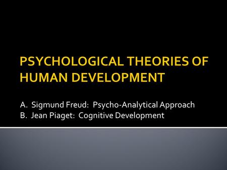 A. <strong>Sigmund</strong> Freud: Psycho-Analytical Approach B. Jean Piaget: Cognitive Development.