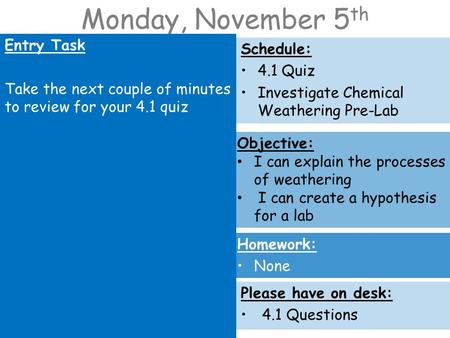 Monday, November 5 th Entry Task Take the next couple of minutes to review for your 4.1 quiz Schedule: 4.1 Quiz Investigate Chemical Weathering Pre-Lab.