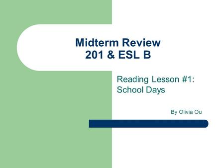 Midterm Review 201 & ESL B Reading Lesson #1: School Days By Olivia Ou.