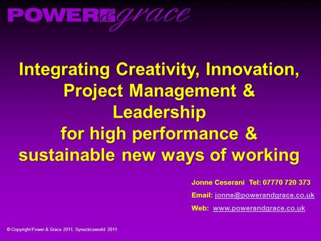© Copyright <strong>Power</strong> & Grace 2011, Synecticsworld 2011 Integrating Creativity, Innovation, Project Management & Leadership for high performance & sustainable.