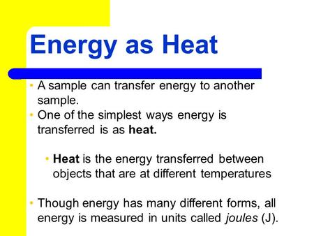 Energy as Heat A sample can transfer energy to another sample. One of the simplest ways energy is transferred is as heat. Heat is the energy transferred.