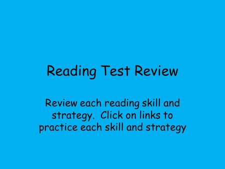 Reading Test Review Review each reading skill and strategy. Click on links to practice each skill and strategy.