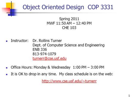 1 Object Oriented Design COP 3331 Spring 2011 MWF 11:50 AM – 12:40 PM CHE 103 Instructor:Dr. Rollins Turner Dept. of Computer Science and Engineering ENB.