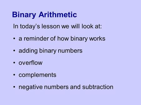 Binary Arithmetic In today's lesson we will look at: a reminder of how binary works adding binary numbers overflow complements negative numbers and subtraction.