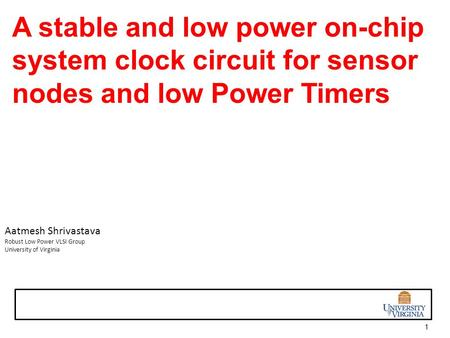 1 A stable <strong>and</strong> low <strong>power</strong> on-chip <strong>system</strong> clock circuit for sensor nodes <strong>and</strong> low <strong>Power</strong> Timers Aatmesh Shrivastava Robust Low <strong>Power</strong> VLSI Group University.