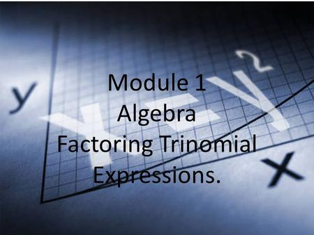 Module 1 Algebra Factoring Trinomial Expressions.