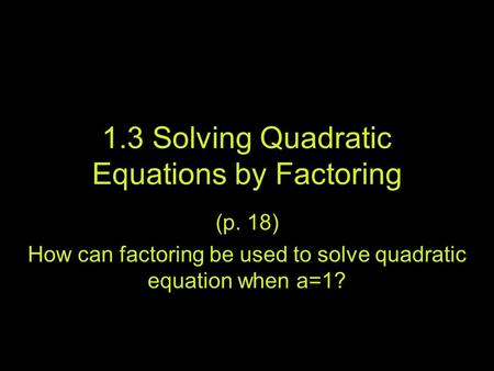 1.3 Solving Quadratic Equations by Factoring (p. 18) How can factoring be used to solve quadratic equation when a=1?