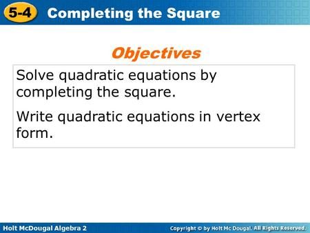 Holt McDougal Algebra 2 5-4 Completing the Square Solve quadratic equations by completing the square. Write quadratic equations in vertex form. Objectives.