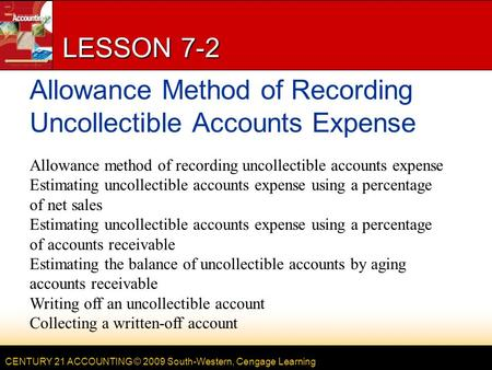 CENTURY 21 ACCOUNTING © 2009 South-Western, Cengage Learning LESSON 7-2 Allowance Method of Recording Uncollectible Accounts Expense Allowance method of.