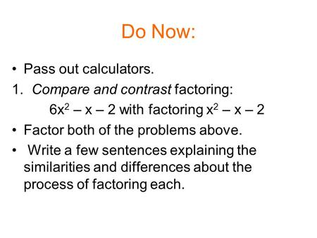 Do Now: Pass out calculators. 1. Compare and contrast factoring: 6x 2 – x – 2 with factoring x 2 – x – 2 Factor both of the problems above. Write a few.