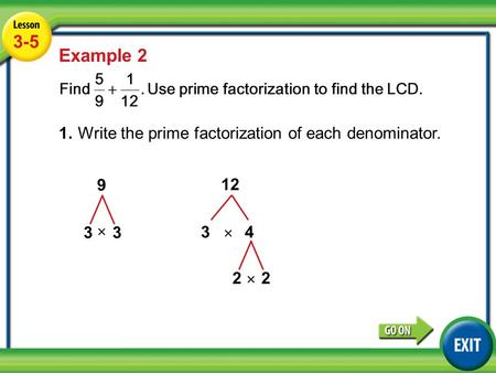 Lesson 3-5 Example 2 3-5 Example 2 1.Write the prime factorization of each denominator. 9 33 12 34 × 22 × ×